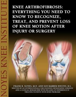 Knee Arthrofibrosis: Everything You Need to Know to Recognize, Treat, and Prevent Loss of Knee Motion After Injury or Surgery