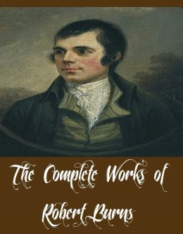 The Complete Works of Robert Burns (Complete Works Containing a Collection of Poems, Songs, Ballads and Correspondence)