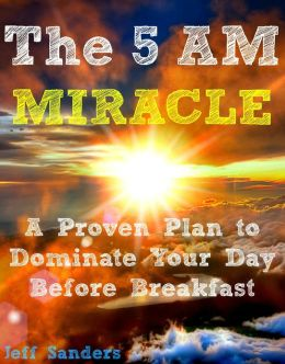 The 5 AM Miracle: A Proven Plan to Dominate Your Day Before Breakfast