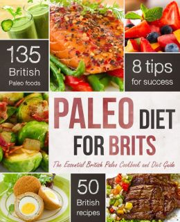The Paleo Diet for Brits: The Essential British Paleo Cookbook and Diet Guide