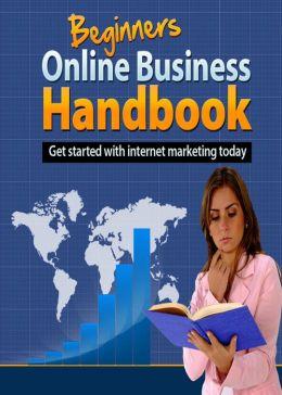 Beginners Online Business Handbook: Get Started With Internet Marketing Today! AAA+++