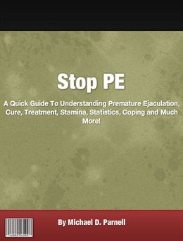 Stop PE: A Quick Guide To Understanding Premature Ejaculation, Cure, Treatment, Stamina, Statistics, Coping and Much More!