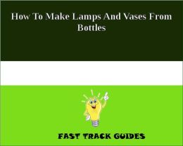 How To Make Lamps And Vases From Bottles