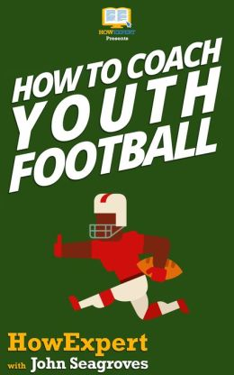 How To Coach Youth Football - Your Step-By-Step Guide To Coaching Youth Football
