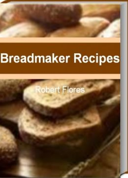 Breadmaker Recipes: Master The Art of Extraordinary Bread With This Guide to Breadmaker Recipes, Sunbeam Breadmaker, Panasonic Breadmaker, Best Breadmaker and Breadmaking Ideas That The Whole Family Will Love