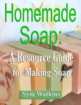 Homemade Soap: A Resource Guide for Making Soap