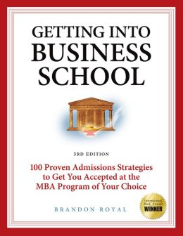 Game Plan for Getting into Business School: 100 Proven Admissions Strategies to Get You Accepted at the MBA Program of Your Choice