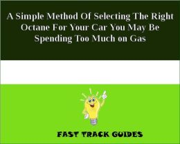 A Simple Method Of Selecting The Right Octane For Your Car You May Be Spending Too Much on Gas