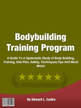 Bodybuilding Training Program: A Guide To A Systematic Study of Body Building, Training, Diet Plan, Safety, Techniques,Tips And Much More!
