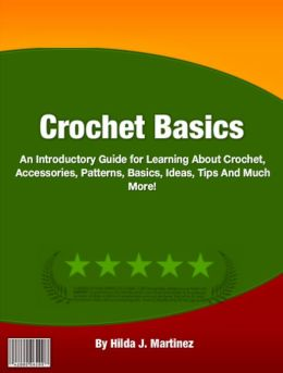 Crochet Basics: An Introductory Guide for Learning About Crochet, Accessories, Patterns, Basics, Ideas, Tips And Much More!