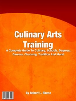 Culinary Arts Training: A Complete Guide To Culinary, Schools, Degrees, Careers, Choosing, Tradition And More!