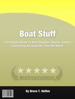 Boat Stuff: A Complete Guide To Boat Supplies, Buying, Covers, Launching, Accessories, Tips And More!