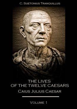 The Lives of the Twelve Caesars : Caius Julius Caesar, Volume 1 (Illustrated)