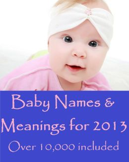 Baby Names & Meanings for 2013 Over 10,000 included!