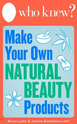 Who Knew? Make Your Own Natural Beauty Products: Homemade Beauty Recipes and DIY Remedies