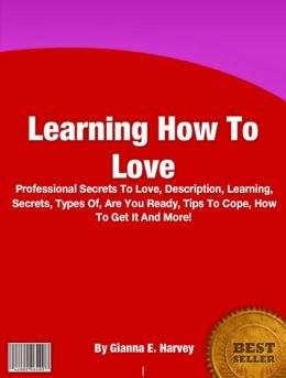 Learning How To Love: Professional Secrets To Love, Description, Learning, Secrets, Types Of, Are You Ready, Tips To Cope, How To Get It And More!