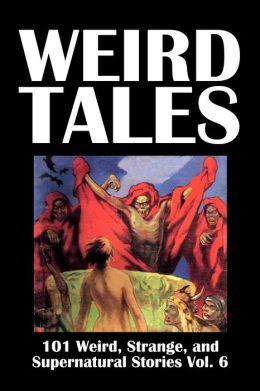 Weird Tales: 101 Weird, Strange, and Supernatural Stories Volume 6