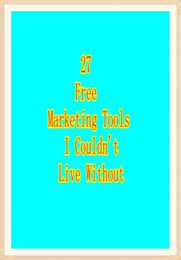 27 Free Marketing Tools I Couldn't Live Without...