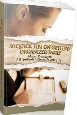 eBook about 50 Quick Tips On Getting Organized Quickly - A Simple Guide To Keeping An Orderly Life...