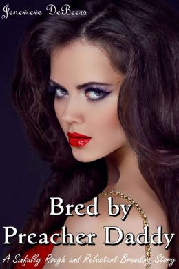 Bred By Preacher Daddy (A Sinfully Rough and Reluctant Breeding Story)