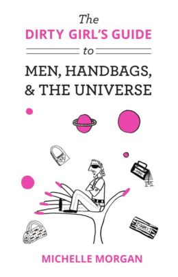 The Dirty Girl's Guide to Men, Handbags, & the Universe