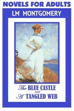 Anne of Green Gables Author, NOVELS FOR ADULTS, by Lucy Maud Montgomery (Includes The Blue Castle & A Tangled Web)