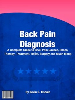 Back Pain Diagnosis: A Complete Guide To Back Pain Causes, Shoes, Therapy, Treatment, Relief, Surgery And Much More!
