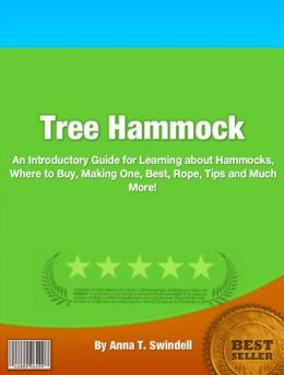 Tree Hammock: An Introductory Guide for Learning About Hammocks, Where To Buy, Making One, Best, Rope, Tips And Much More!