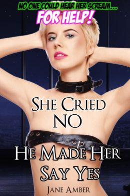 She Cried No, He Made Her Say Yes! (Hardcore Forced Erotica)