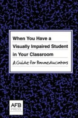When You Have a Visually Impaired Student in Your Classroom: A Guide for Paraeducators