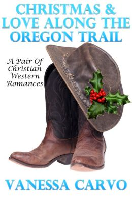 Christmas & Love Along The Oregon Trail (A Pair Of Christian Romance Novellas)