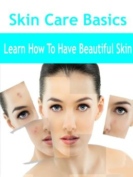 Skin Care Basics - Learn How To Have Beautiful Skin