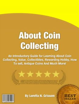 About Coin Collecting: An Introductory Guide for Learning About Coin Collecting, Value, Collectibles, Rewarding Hobby, How To sell, Antique Coins And Much More!