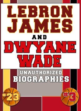 Lebron James and Dwyane Wade: Unauthorized Biographies