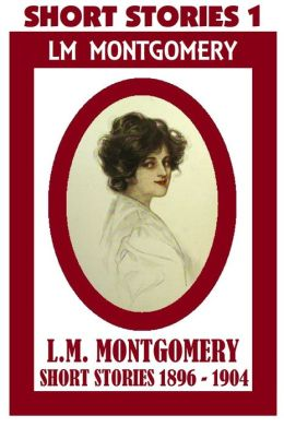 Anne of Green Gables Author, LUCY MAUD MONTGOMERY SHORT STORIES 1896 – 1904, by Lucy Maud Montgomery (Short Stories #1 Includes 60 Short Stories)