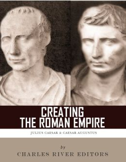Creating the Roman Empire: The Lives and Legacies of Julius Caesar and Augustus