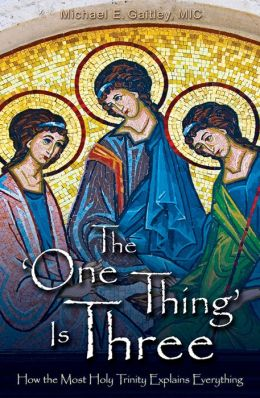 The 'One Thing' Is ­Three: How the Most Holy Trinity Explains Everything