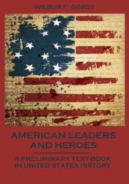 American Leaders and Heroes : A Preliminary Text-Book in United States History (Illustrated)
