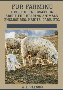 Fur Farming : A Book of Information About Fur Bearing Animals, Enclosures, Habits, Care, etc. (Illustrated)