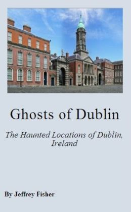 Ghosts of Dublin: The Haunted Locations of Dublin, Ireland