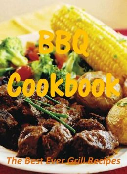 BBQ Cookbook: The Best Ever Grill Recipes