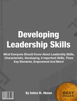 Developing Leadership Skills: What Everyone Should Know About Leadership, Skills, Characteristic, Art, Developing, 6 Important Skills, Three Key Elements, Empowered, Why Efforts Fail And Much More!