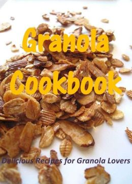 Granola Cookbook: Delicious Recipes for Granola Lovers