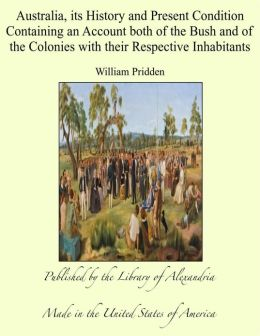 Australia, its History and Present Condition Containing an Account both of the Bush and of the Colonies with their Respective Inhabitants