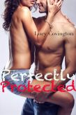 Book Cover Image. Title: Perfectly Protected (Addicted To You, Book Three), Author: Lucy Covington