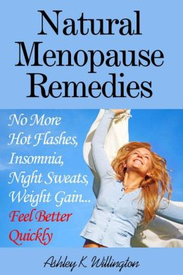 Natural Menopause Remedies: No More Hot Flashes, Insomnia, Night Sweats, Weight Gain...Feel Better Quickly!