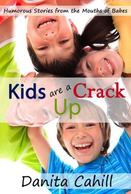 Kids are a Crack Up - Humorous Stories from the Mouths of Babes