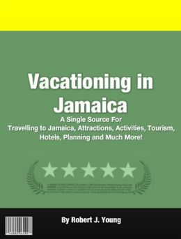 Vacationing in Jamaica: A Single Source For Traveling to Jamaica, Attractions, Activities, Tourism, Hotels, Planning and Much More!