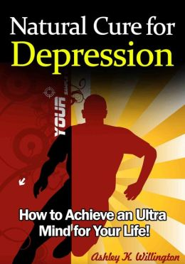 Natural Cure for Depression: How to Achieve an Ultra Mind for Your Life!