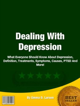 Dealing With Depression: What Everyone Should Know About Depressions, Definition, Treatments, Symptoms, Causes, PTSD And More!